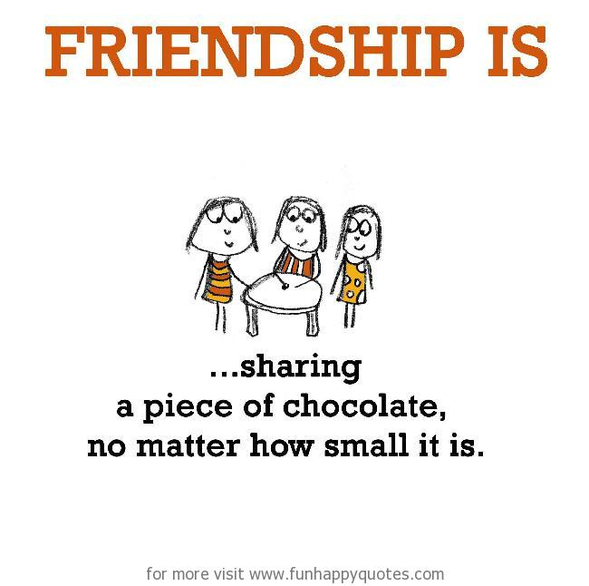 Friendship is, sharing a piece of chocolate. no matter how small it is.