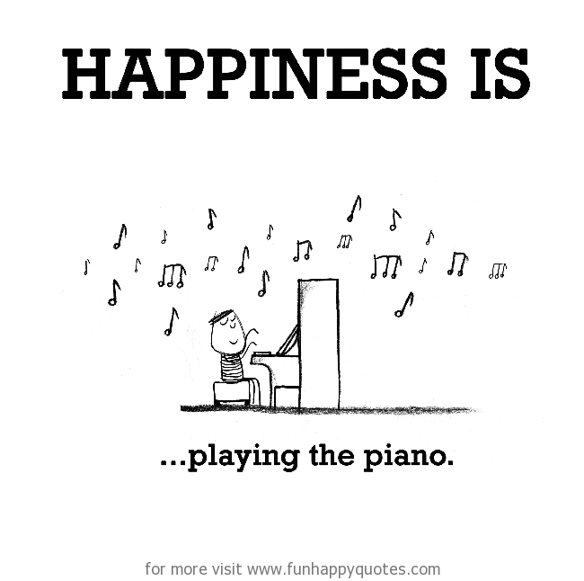 Happiness is, playing the piano.