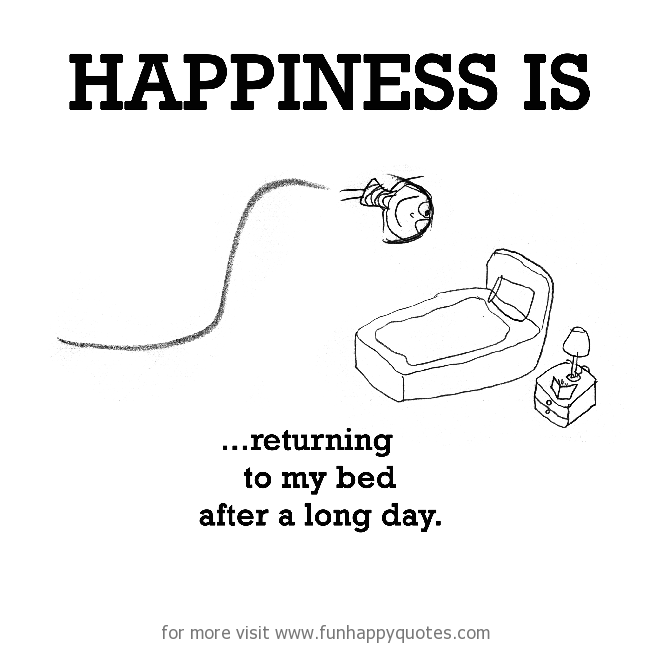 Happiness is, returning to my bed.