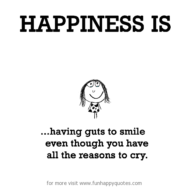 Happiness is, having guts to smile even though you have all the reasons to cry.