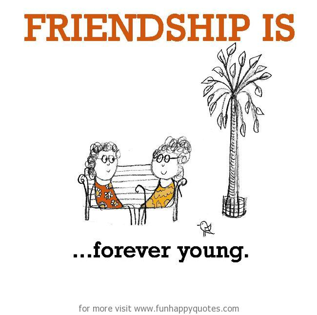 Friendship is, forever young.