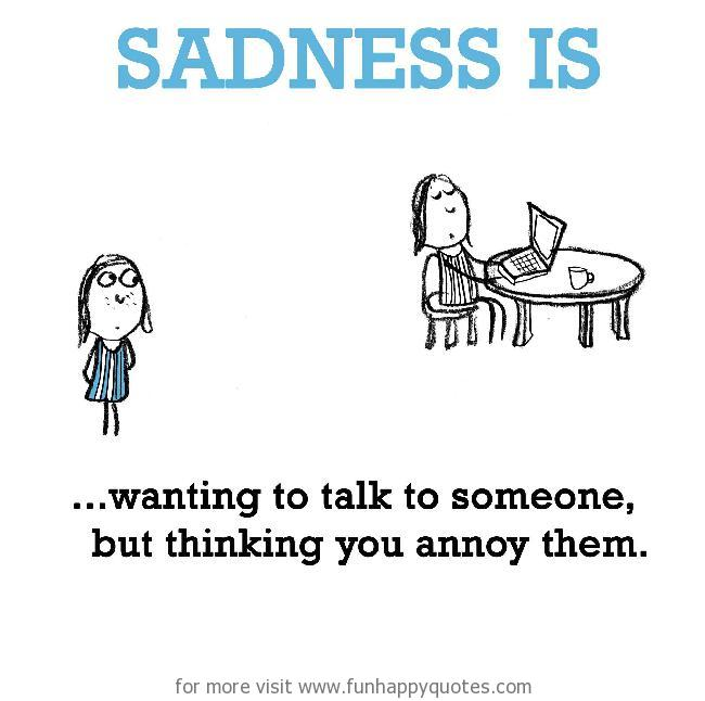 Sadness is, wanting to talk to someone, but thinking you annoy them.