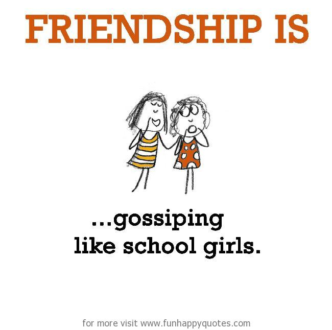 Friendship is, gossiping like school girls.