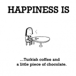 Happiness is, Turkish coffee and a little piece of chocolate.