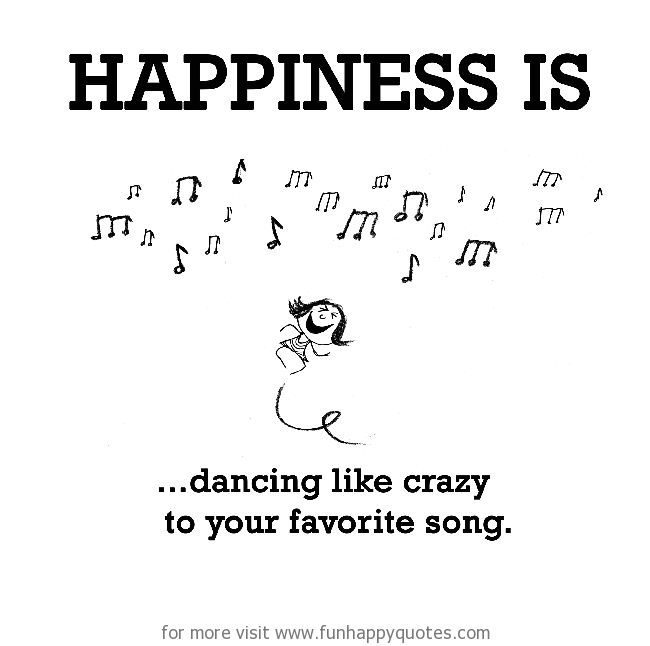 Happiness is, dancing like crazy.