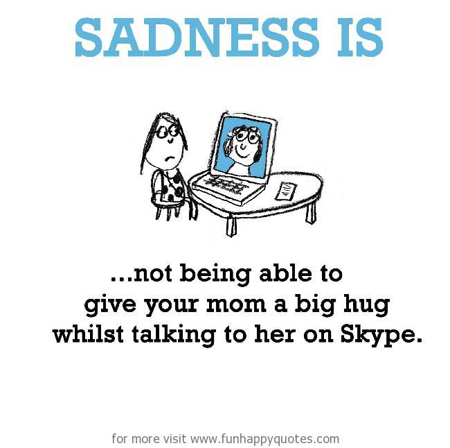 Sadness is, not being able to give your mom a big hug.