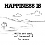 Happiness is, warm, soft sand and the sound of the ocean.