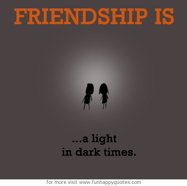 Friendship is, a light in dark times.