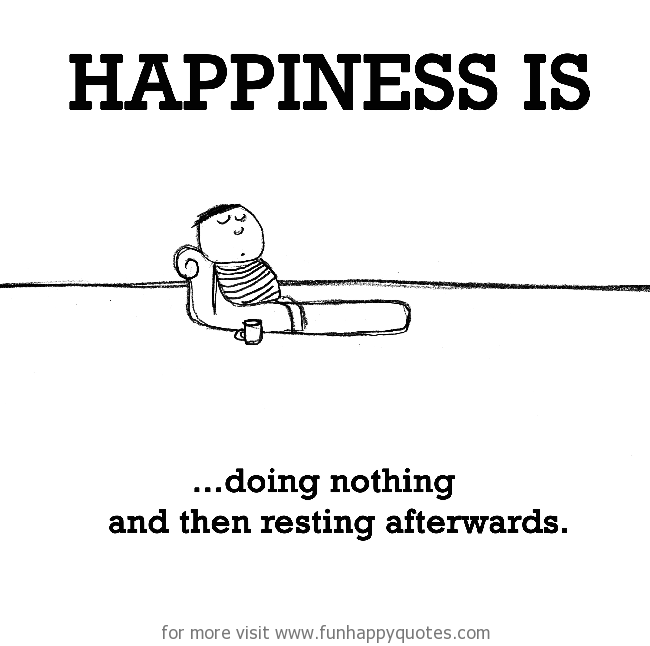 Happiness is, doing nothing.