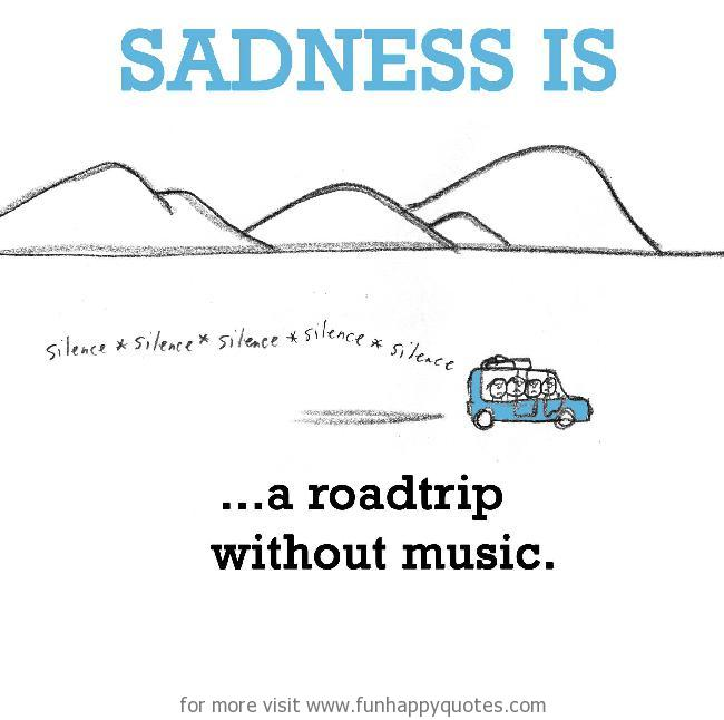 Sadness is, a roadtrip without music.
