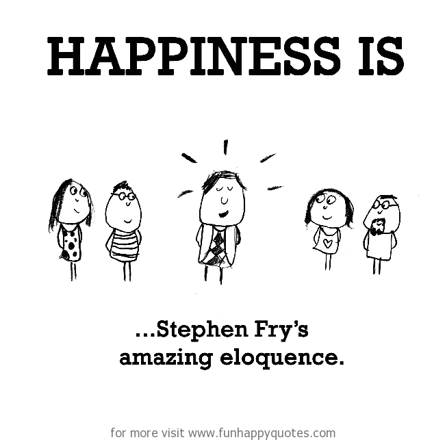 Happiness is, Stephen Fry's amazing eloquence.