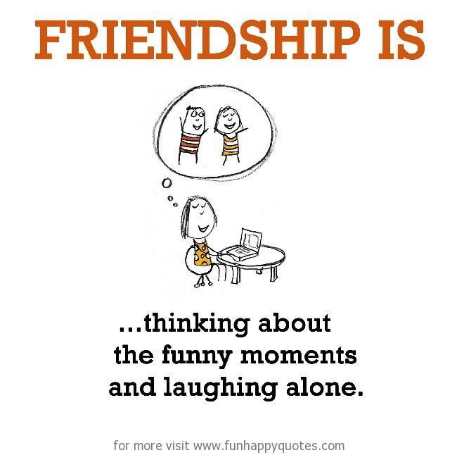 Friendship is, thinking about the funny moments and laughing alone.