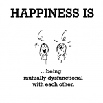 Happiness is, being mutually dysfunctional with each other.