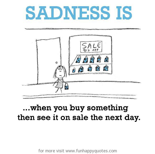 Sadness is, when you buy something then see it on sale the next day.