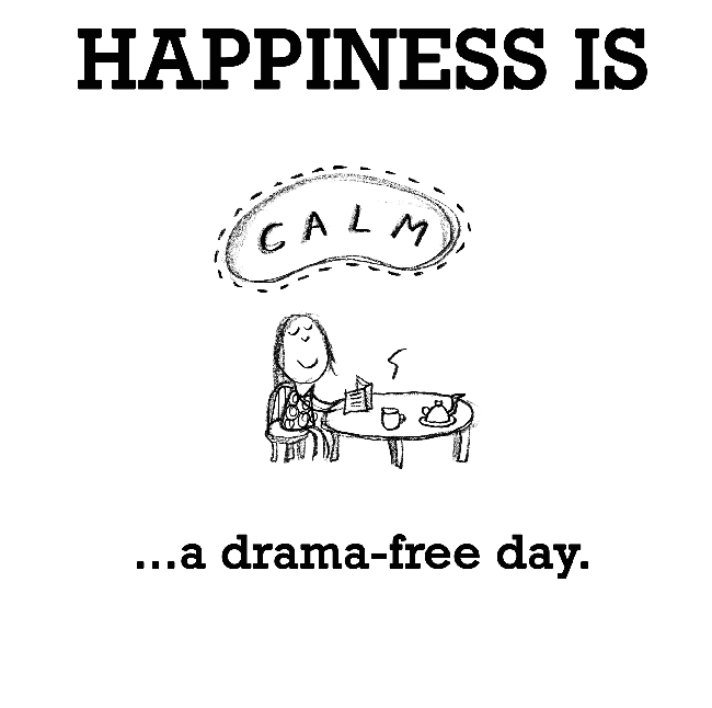 Happiness is, a drama-free day.