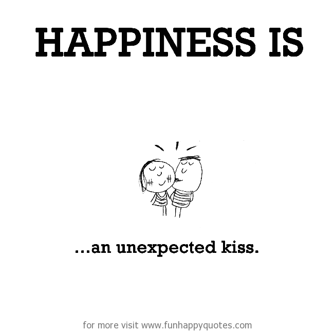 Happiness is, an unexpected kiss.