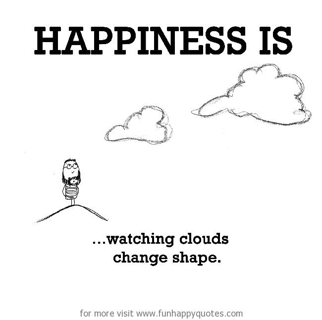 Happiness is, watching clouds change shape.