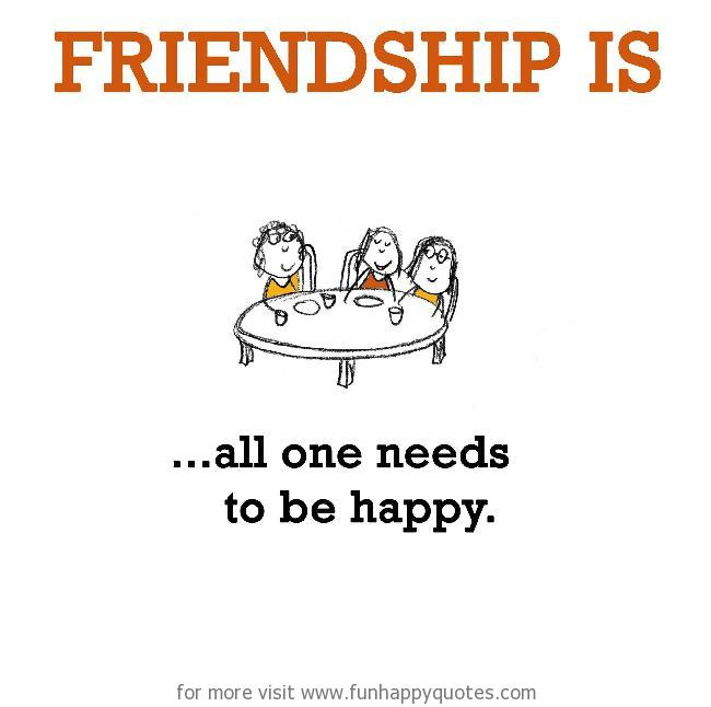 Friendship is, all one needs to be happy.