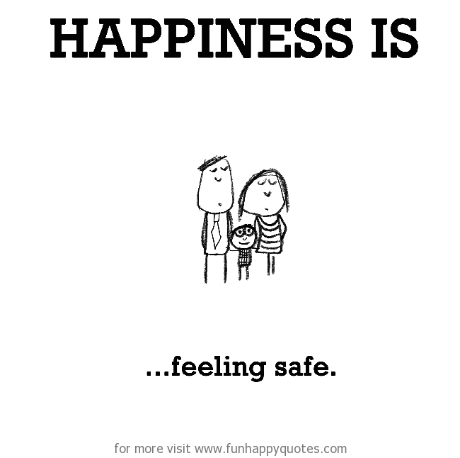 Happiness is, feeling safe.