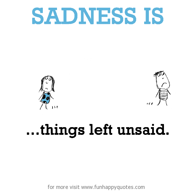 Sadness is, things left unsaid.