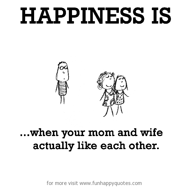 Happiness is, when your mom and wife actually like each other.