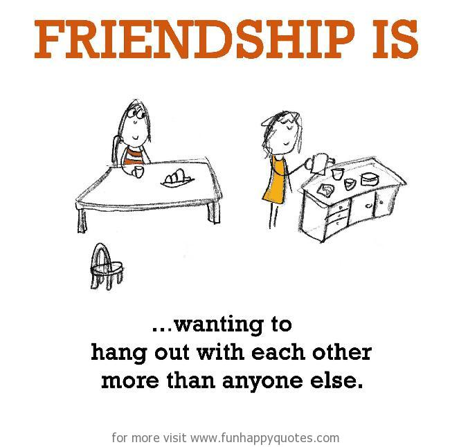 Friendship is, wanting to hang out with each other more than anyone else.