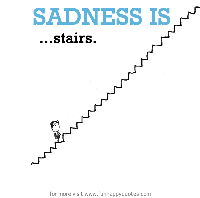 Sadness is, stairs.