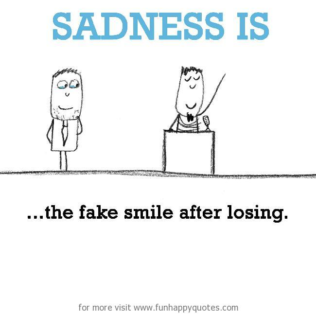 Sadness is, the fake smile after losing.