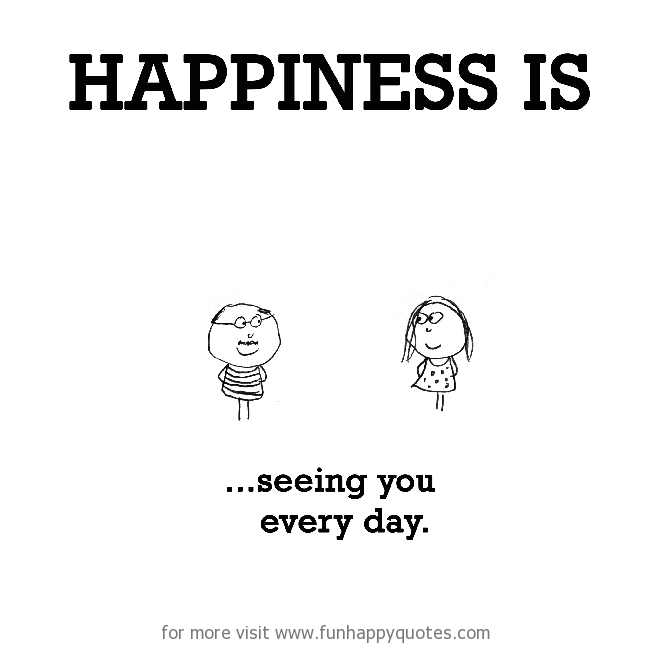 Happiness is, seeing you every day.