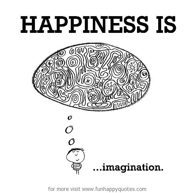 Happiness is, imagination.
