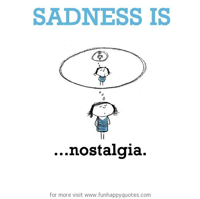 Sadness is, nostalgia.