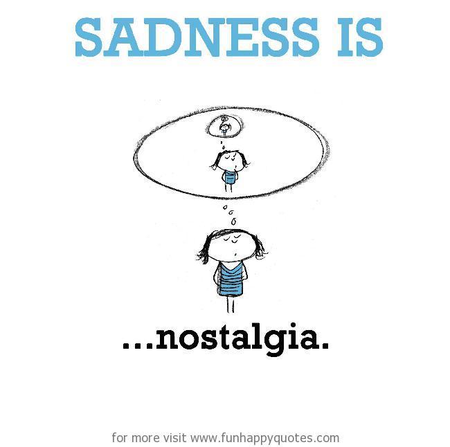 Sadness is, nostalgia.