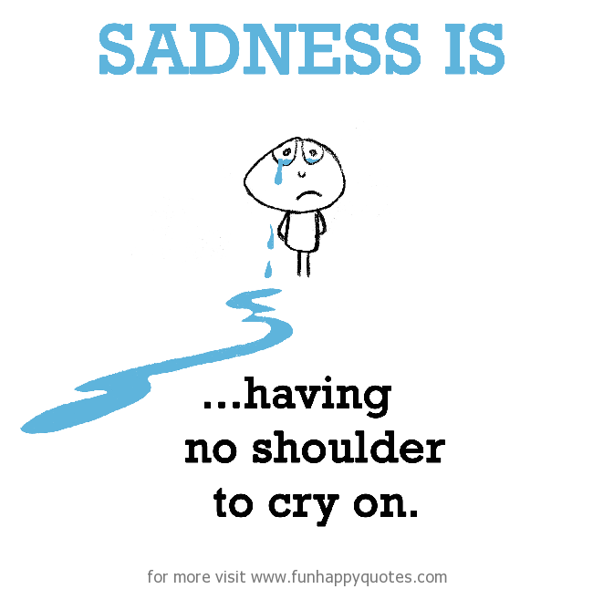 Sadness is, having no shoulder to cry on.