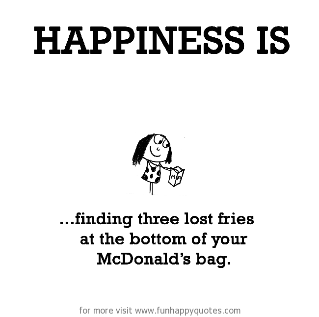 Happiness is, finding three lost fries at the bottom of your McDonald's bag.