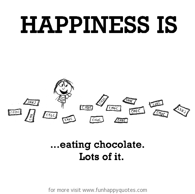 Happiness is, eating chocolate.
