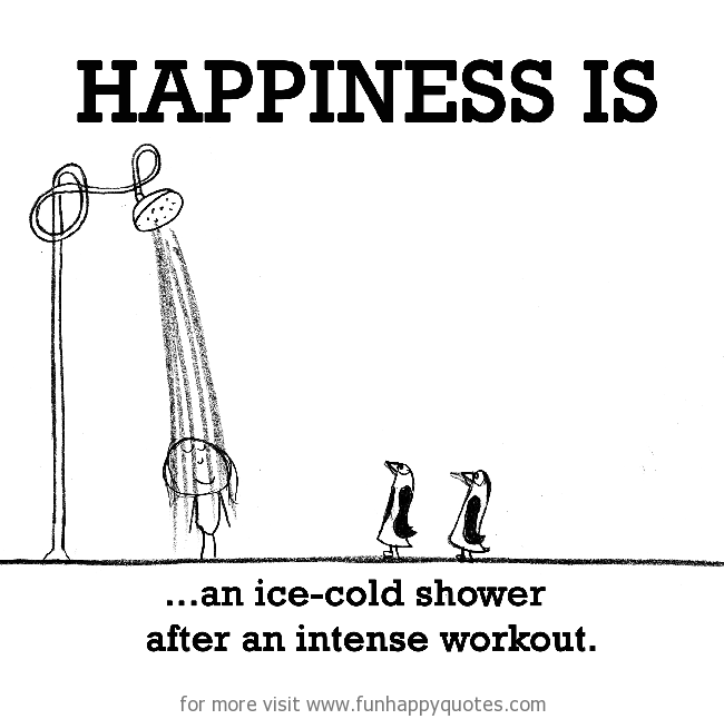 Happiness is, an ice-cold shower after an intense workout.