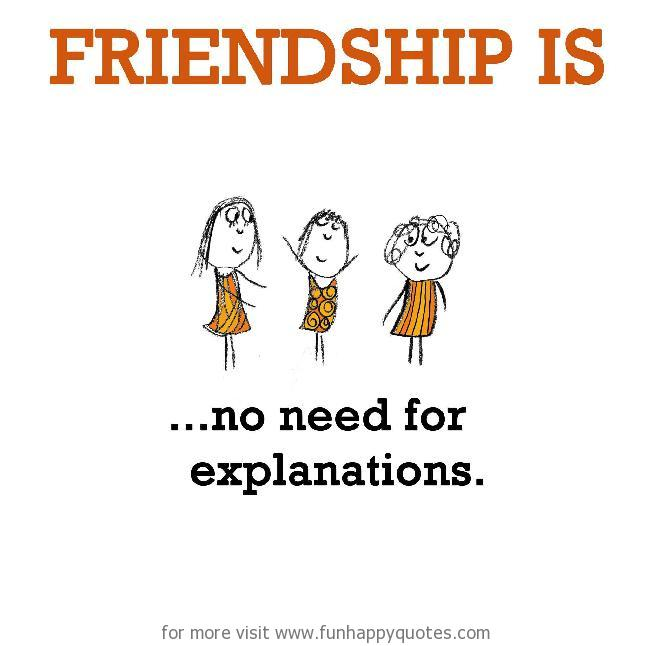 Friendship is, no need for explanations.