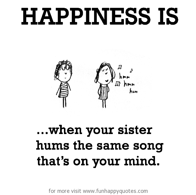 Happiness is, when your sister hums the same song that's on your mind.
