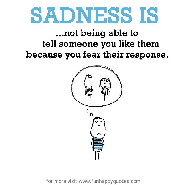 Sadness is, not being able to tell someone you like them.