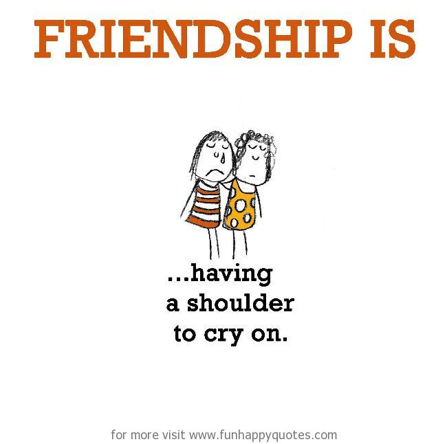 Friendship is, having a shoulder to cry on.