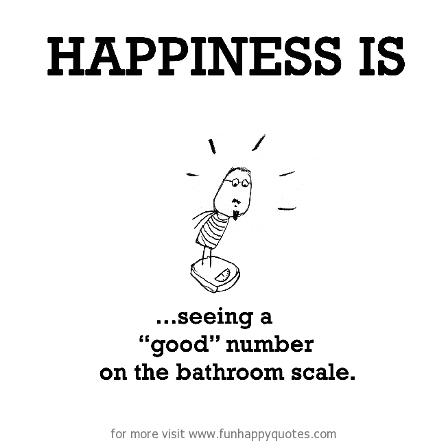 "Happiness is, seeing a ""good"" number on the bathroom scale."