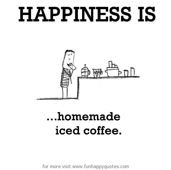 Happiness is, homemade iced coffee.