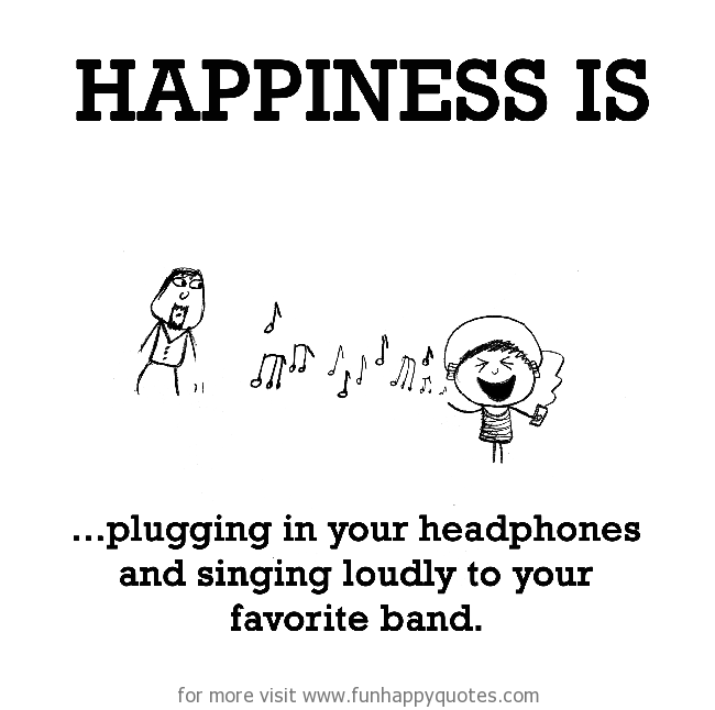Happiness is, plugging in your headphones and singing loudly to your favorite band.