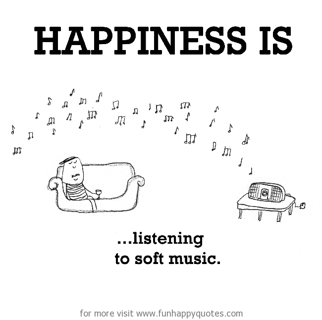 Happiness is, listening to soft music.