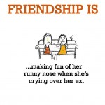 Friendship is, making fun of her.