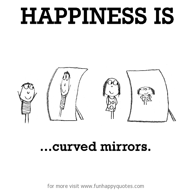 Happiness is, curved mirrors.
