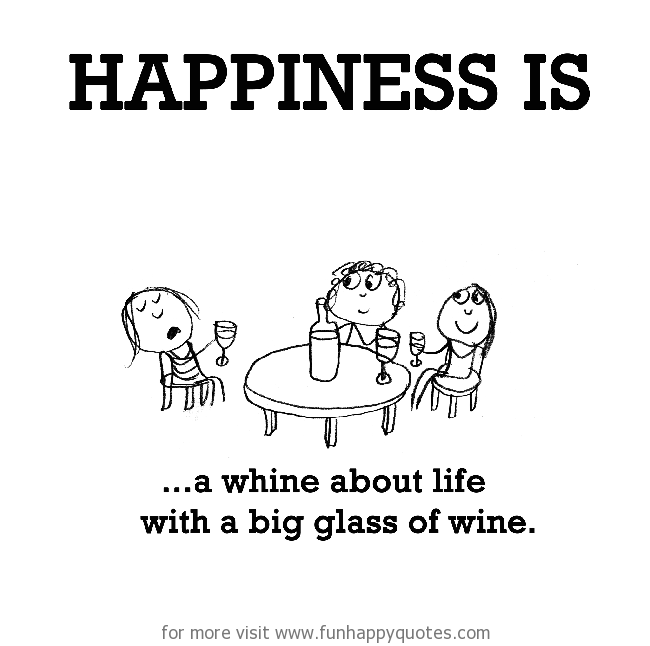 Happiness is, a whine about life with a big glass of wine.