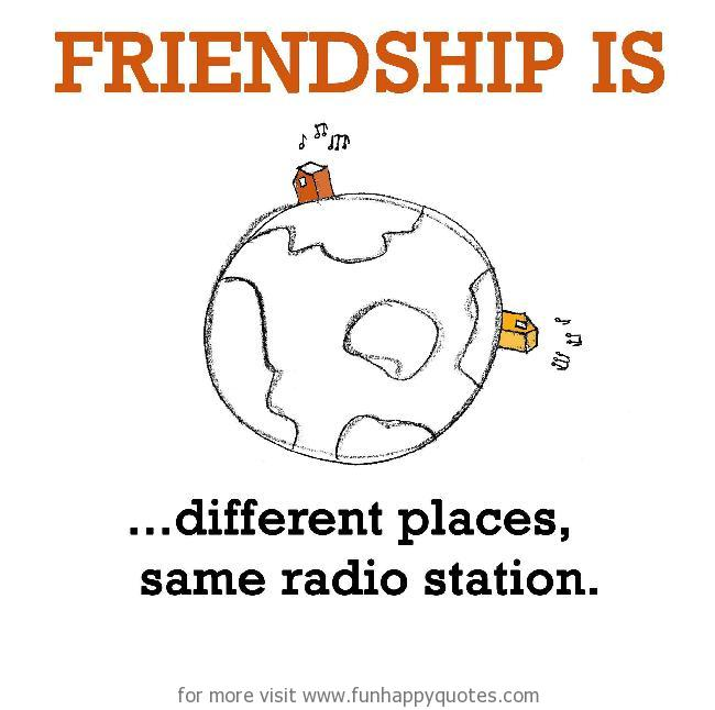 Friendship is, different places, same radio station.