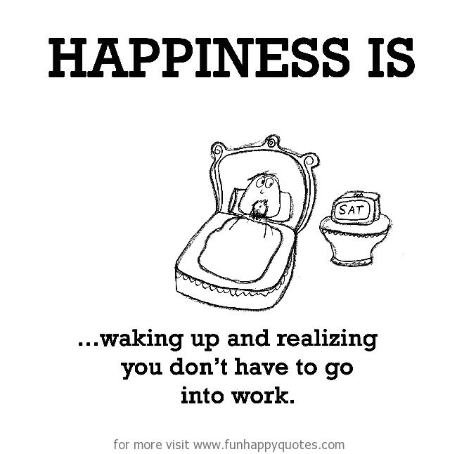 Happiness is, waking up and realizing you don't have to go into work.