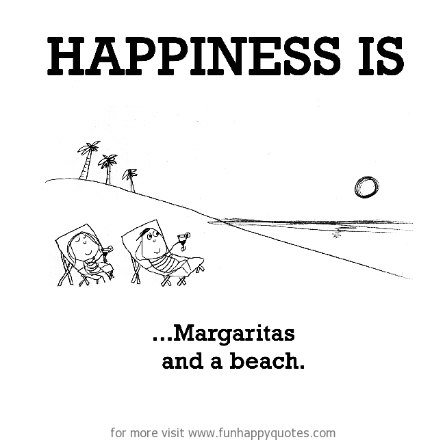 Happiness is, Margaritas and a beach.